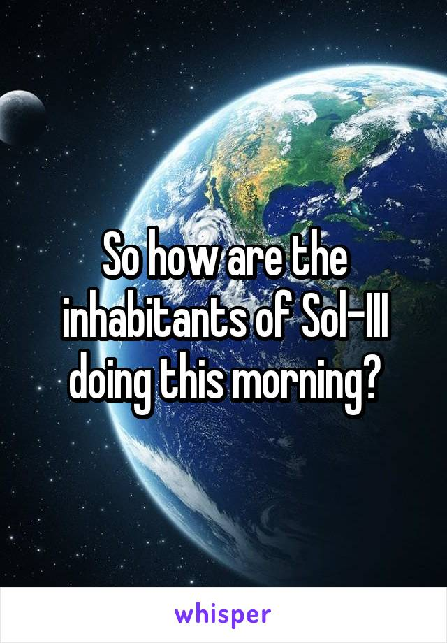 So how are the inhabitants of Sol-III doing this morning?