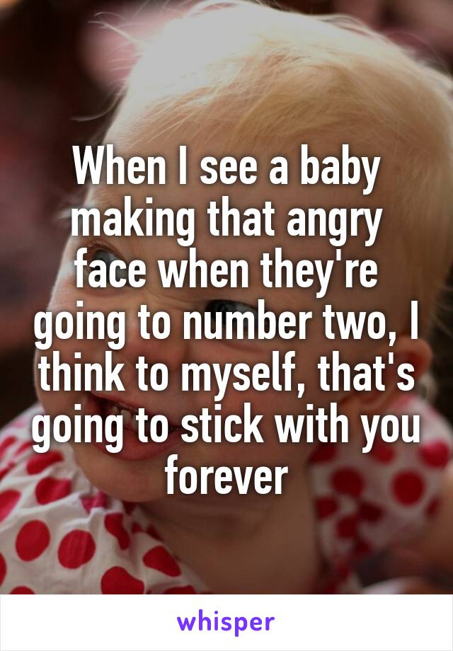 When I see a baby making that angry face when they're going to number two, I think to myself, that's going to stick with you forever