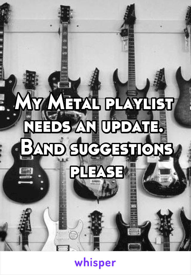 My Metal playlist  needs an update.  Band suggestions please