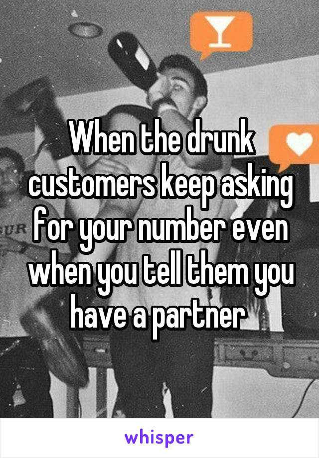 When the drunk customers keep asking for your number even when you tell them you have a partner