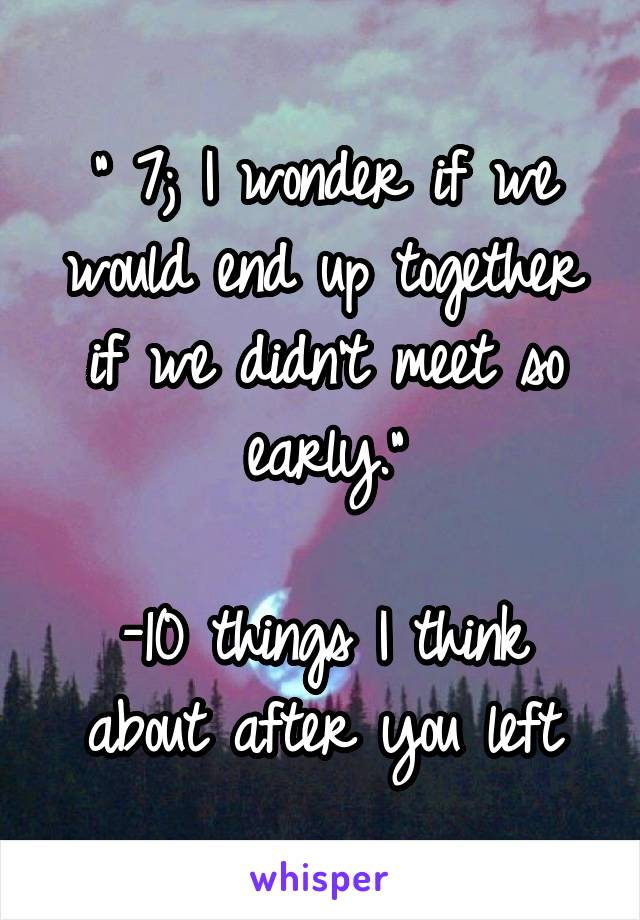 """ 7; I wonder if we would end up together if we didn't meet so early.""  -10 things I think about after you left"