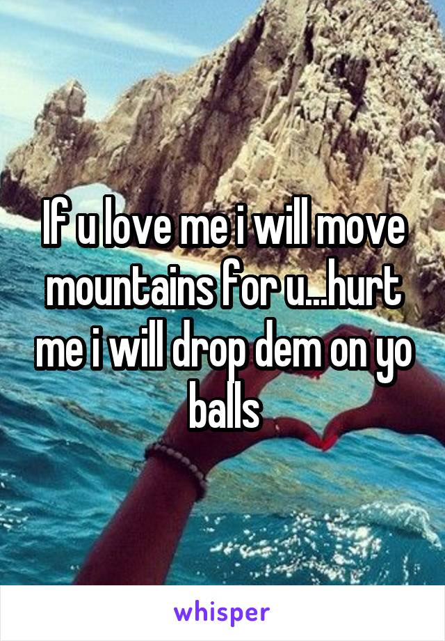 If u love me i will move mountains for u...hurt me i will drop dem on yo balls