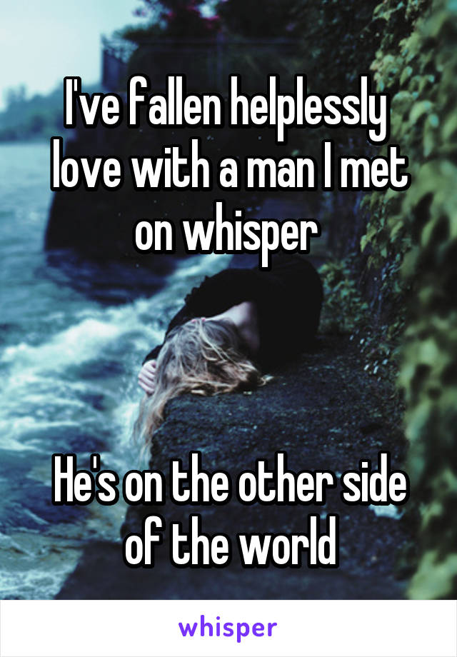I've fallen helplessly  love with a man I met on whisper     He's on the other side of the world