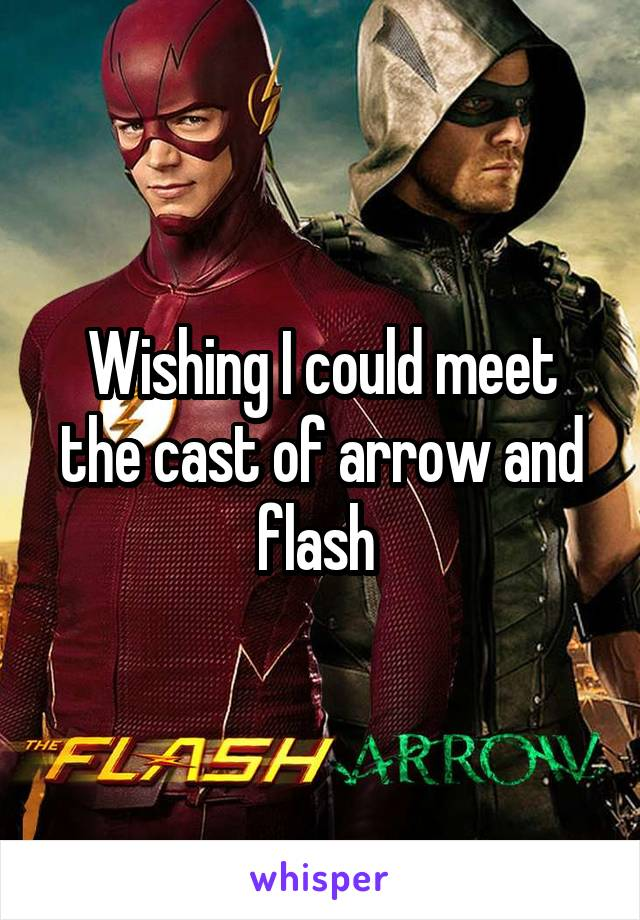 Wishing I could meet the cast of arrow and flash