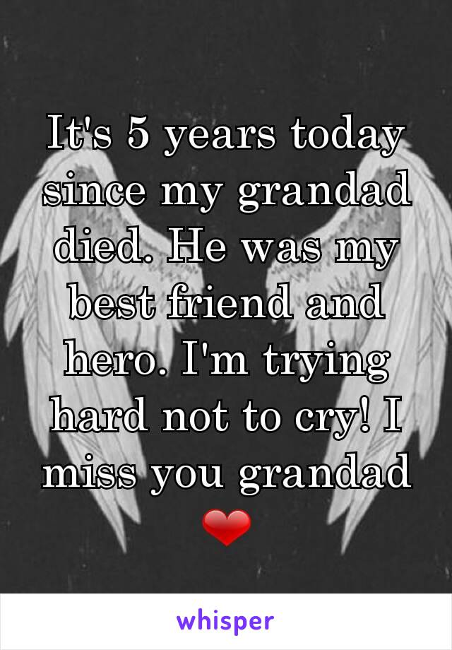 It's 5 years today since my grandad died. He was my best friend and hero. I'm trying hard not to cry! I miss you grandad ❤