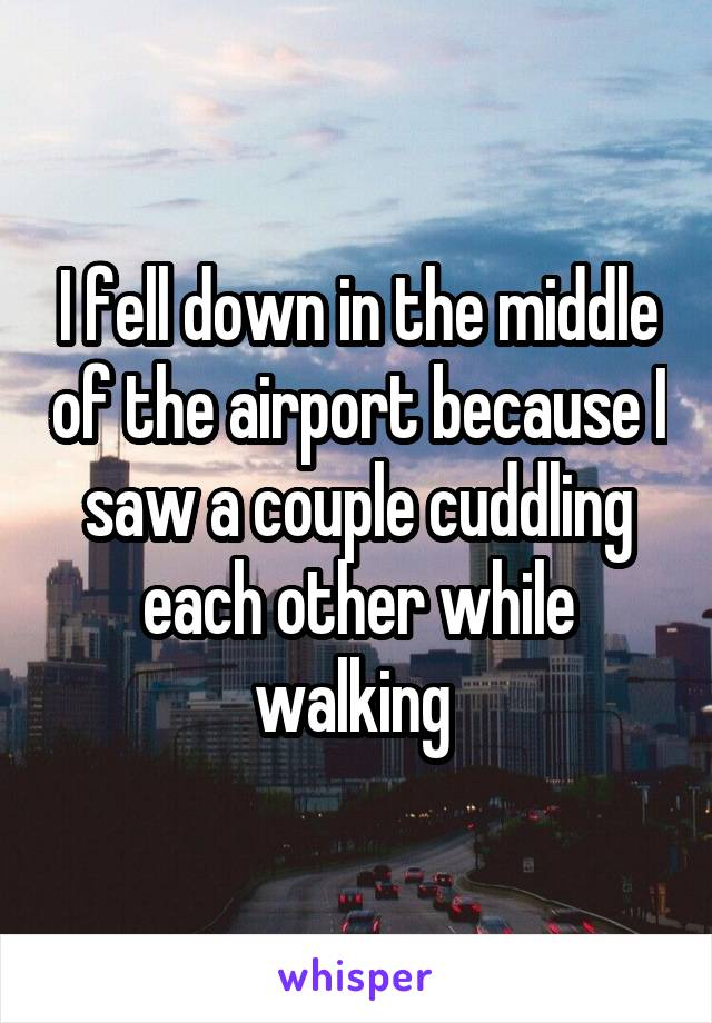I fell down in the middle of the airport because I saw a couple cuddling each other while walking