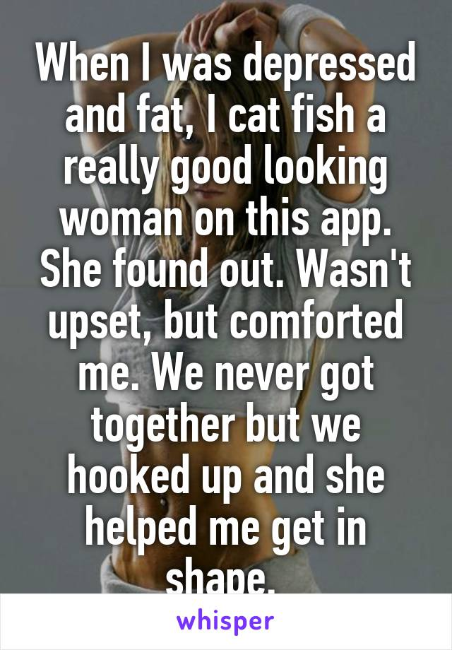 When I was depressed and fat, I cat fish a really good looking woman on this app. She found out. Wasn't upset, but comforted me. We never got together but we hooked up and she helped me get in shape.