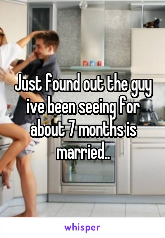 Just found out the guy ive been seeing for about 7 months is married..