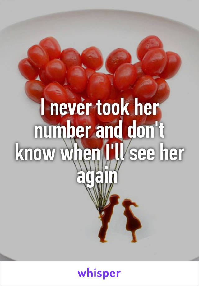 I never took her number and don't know when I'll see her again