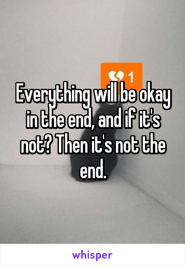 Everything will be okay in the end, and if it's not? Then it's not the end.