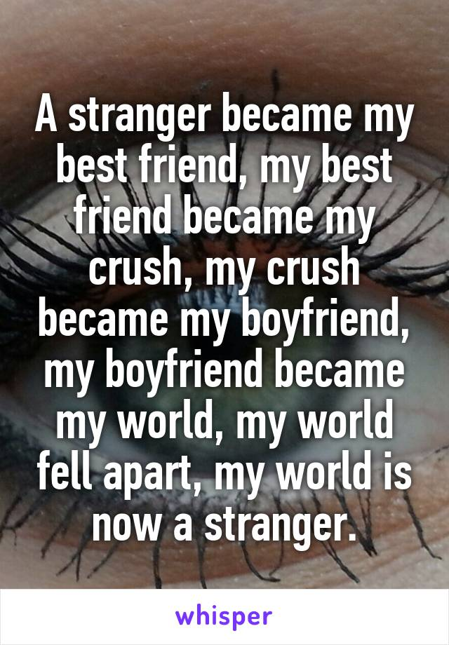 A stranger became my best friend, my best friend became my crush, my crush became my boyfriend, my boyfriend became my world, my world fell apart, my world is now a stranger.