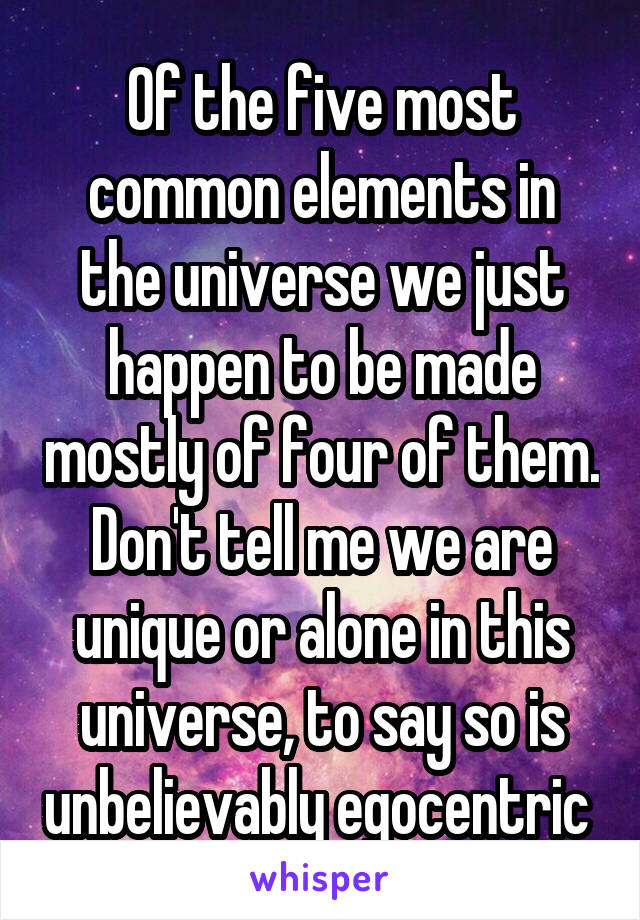 Of the five most common elements in the universe we just happen to be made mostly of four of them. Don't tell me we are unique or alone in this universe, to say so is unbelievably egocentric