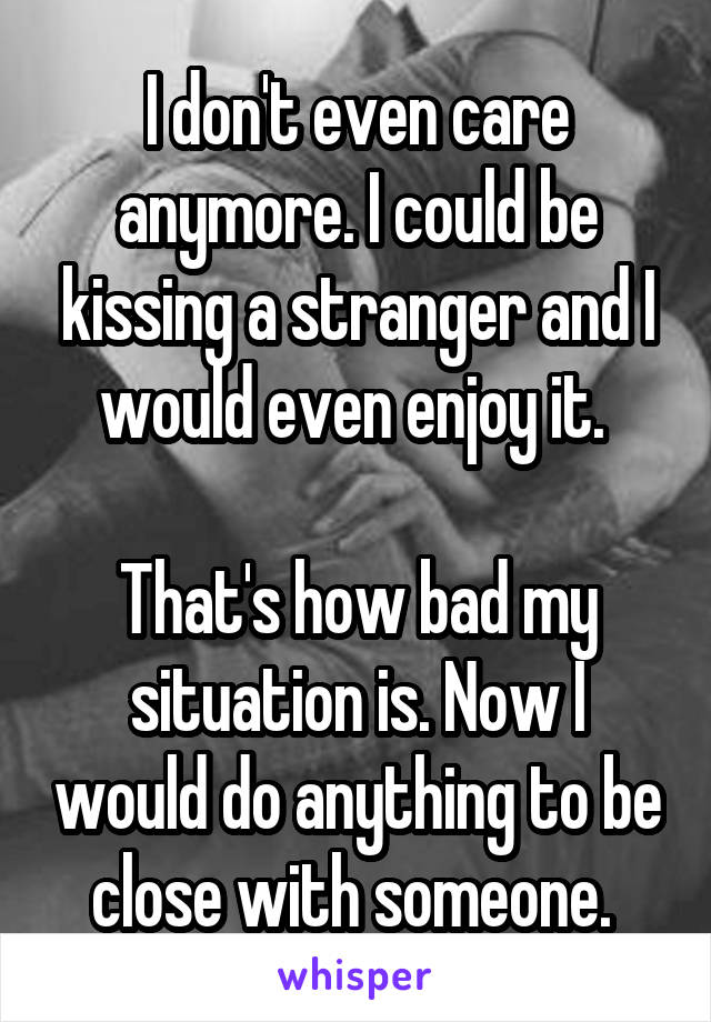 I don't even care anymore. I could be kissing a stranger and I would even enjoy it.   That's how bad my situation is. Now I would do anything to be close with someone.