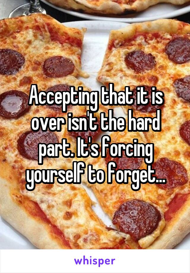 Accepting that it is over isn't the hard part. It's forcing yourself to forget...