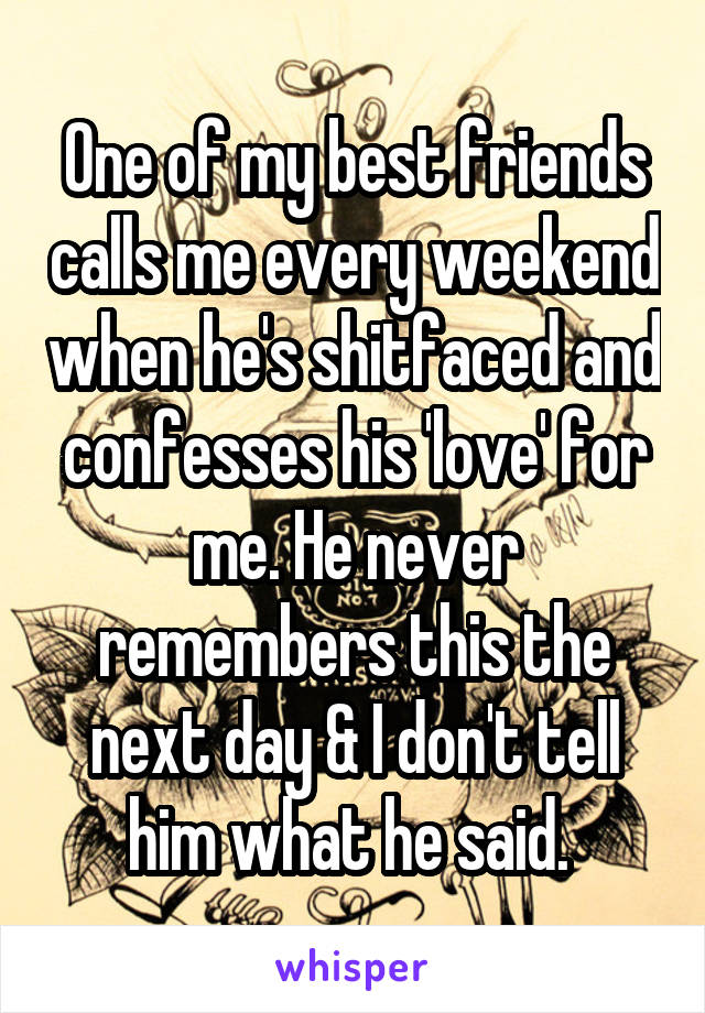 One of my best friends calls me every weekend when he's shitfaced and confesses his 'love' for me. He never remembers this the next day & I don't tell him what he said.