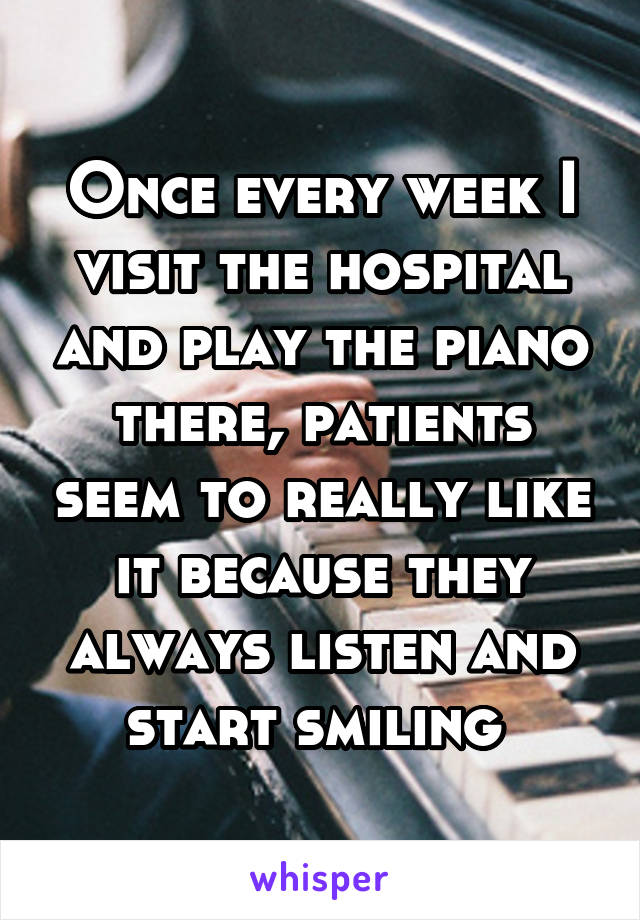 Once every week I visit the hospital and play the piano there, patients seem to really like it because they always listen and start smiling