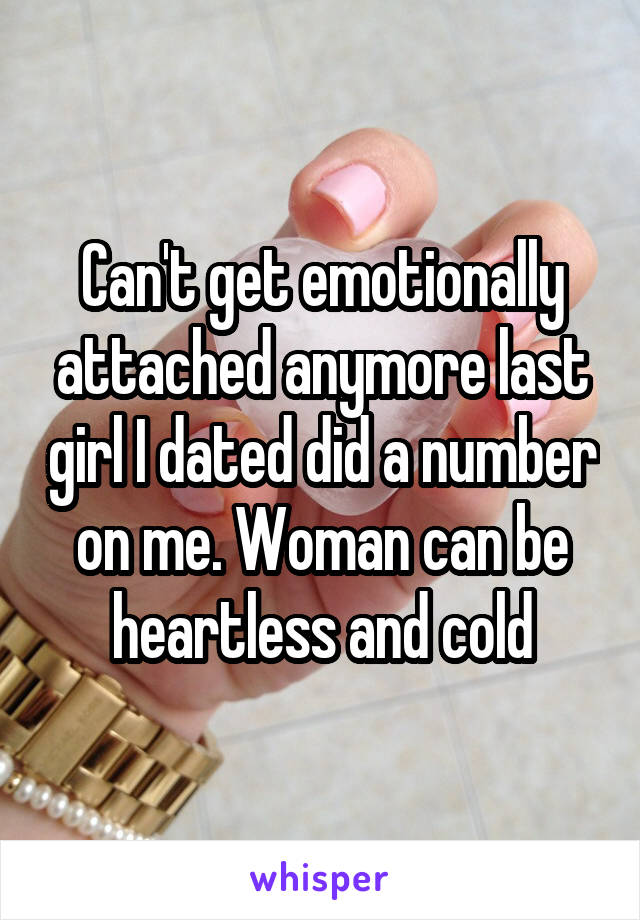 Can't get emotionally attached anymore last girl I dated did a number on me. Woman can be heartless and cold