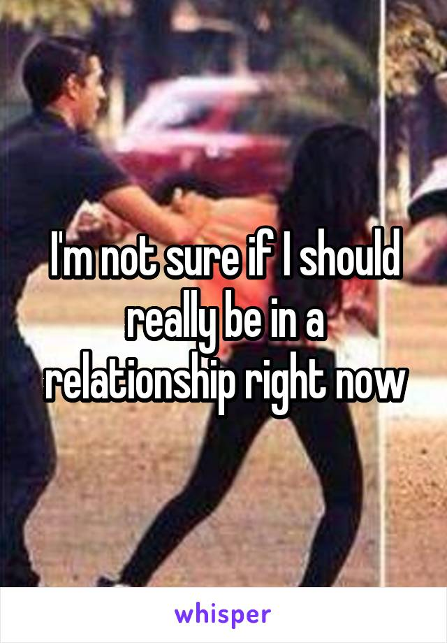I'm not sure if I should really be in a relationship right now