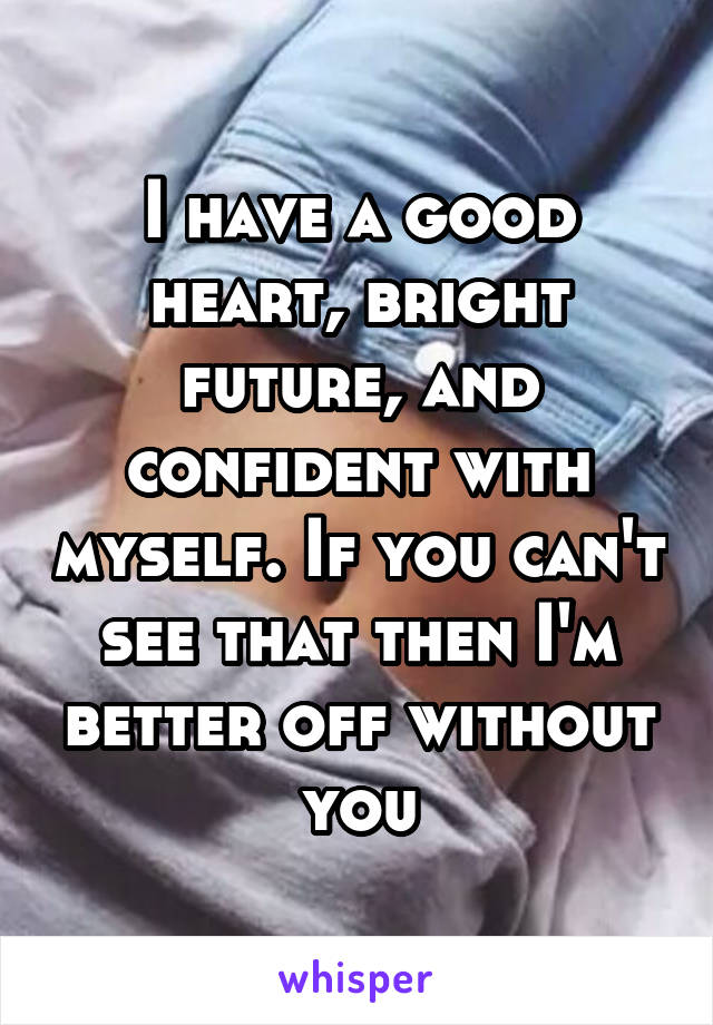 I have a good heart, bright future, and confident with myself. If you can't see that then I'm better off without you