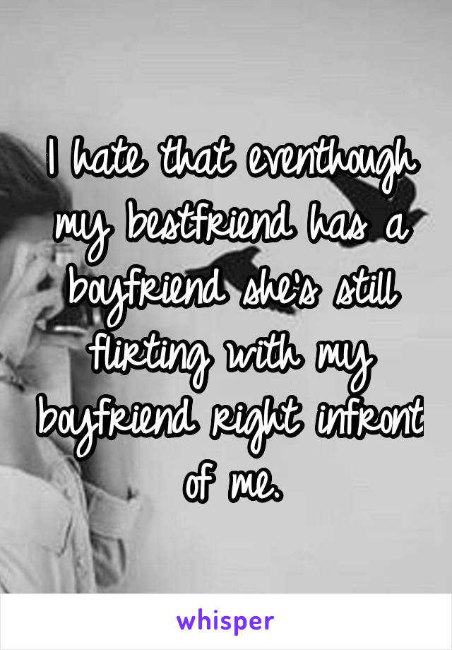 I hate that eventhough my bestfriend has a boyfriend she's still flirting with my boyfriend right infront of me.