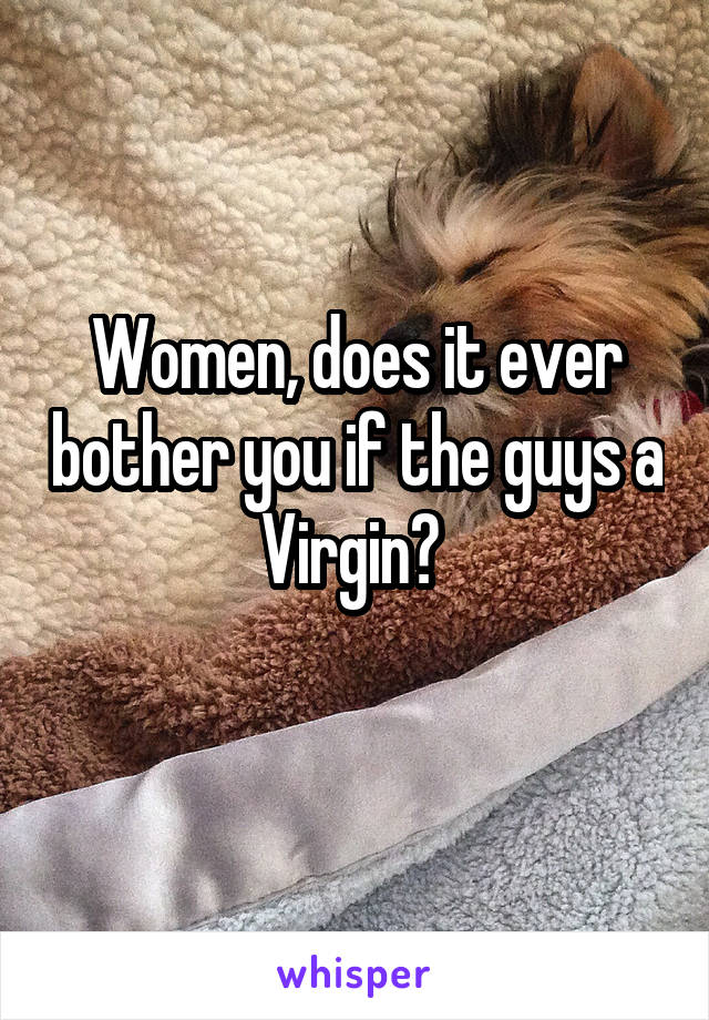 Women, does it ever bother you if the guys a Virgin?