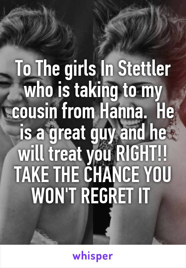 To The girls In Stettler who is taking to my cousin from Hanna.  He is a great guy and he will treat you RIGHT!! TAKE THE CHANCE YOU WON'T REGRET IT