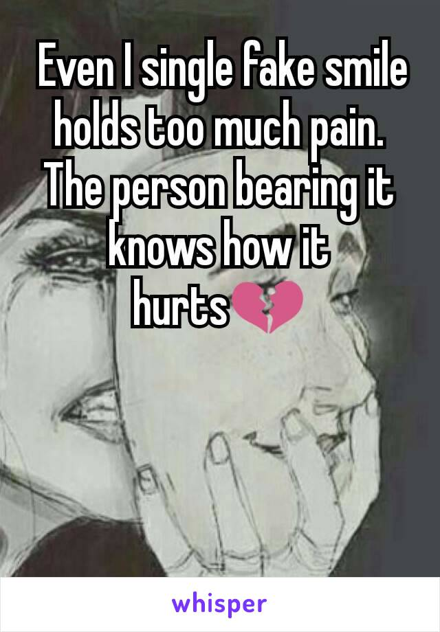 Even I single fake smile holds too much pain. The person bearing it knows how it hurts💔