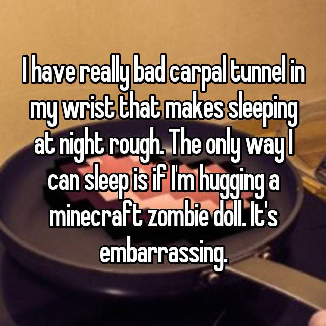 I have really bad carpal tunnel in my wrist that makes sleeping at night rough. The only way I can sleep is if I'm hugging a minecraft zombie doll. It's embarrassing.