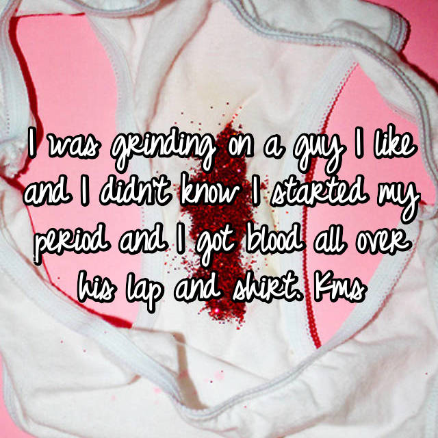 I was grinding on a guy I like and I didn't know I started my period and I got blood all over his lap and shirt. Kms