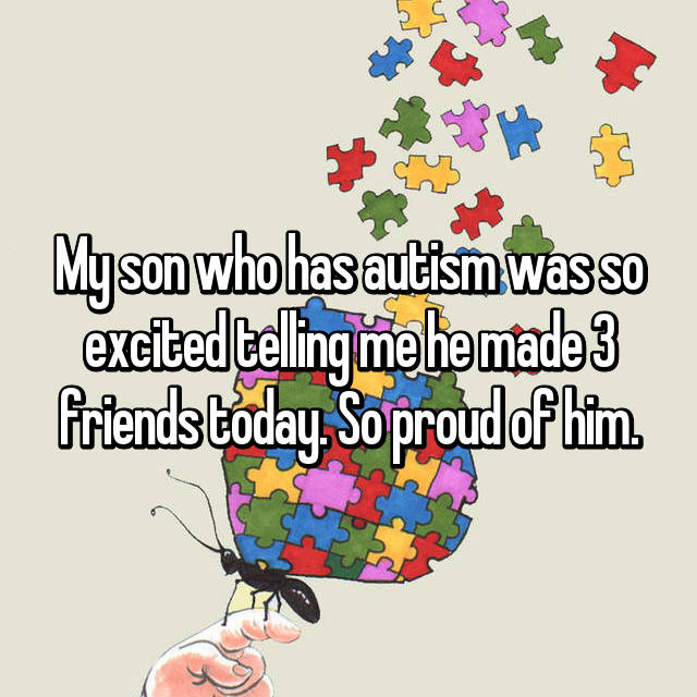 My son who has autism was so excited telling me he made 3 friends today. So proud of him.