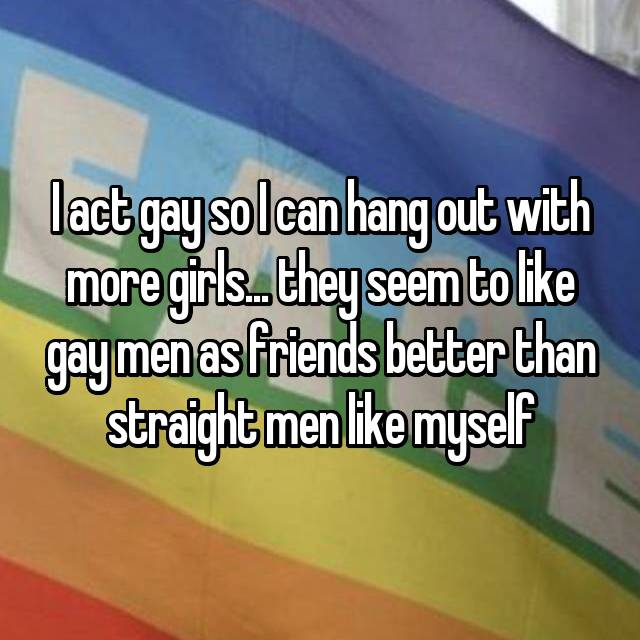 I act gay so I can hang out with more girls... they seem to like gay men as friends better than straight men like myself