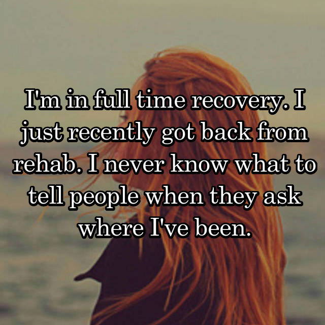 I'm in full time recovery. I just recently got back from rehab. I never know what to tell people when they ask where I've been.