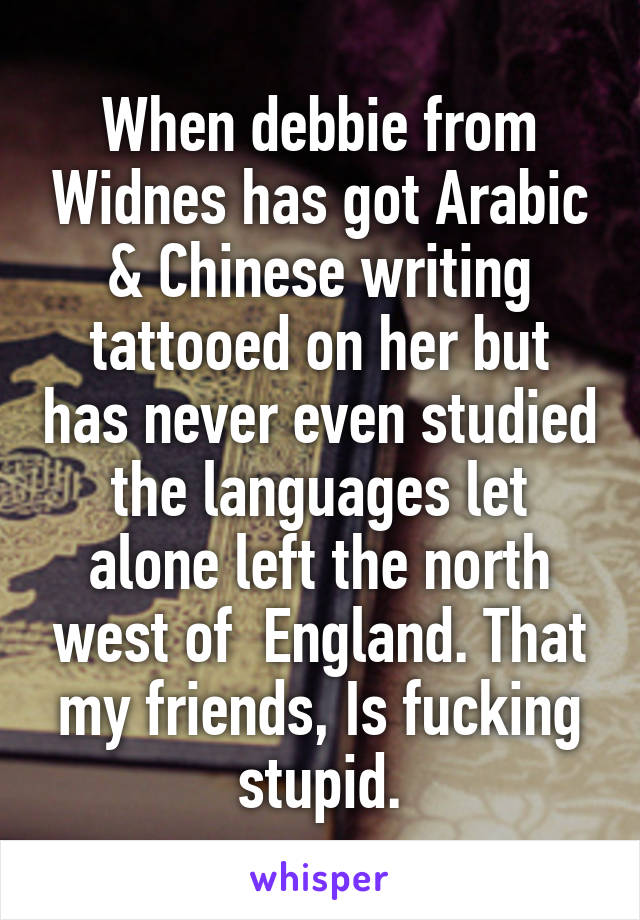 When Debbie From Widnes Has Got Arabic Chinese Writing Tattooed On