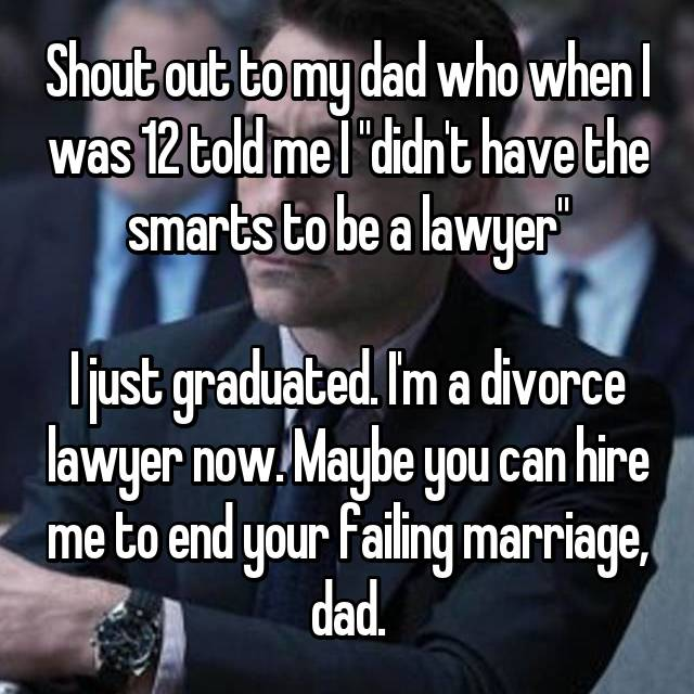 "Shout out to my dad who when I was 12 told me I ""didn't have the smarts to be a lawyer""  I just graduated. I'm a divorce lawyer now. Maybe you can hire me to end your failing marriage, dad."