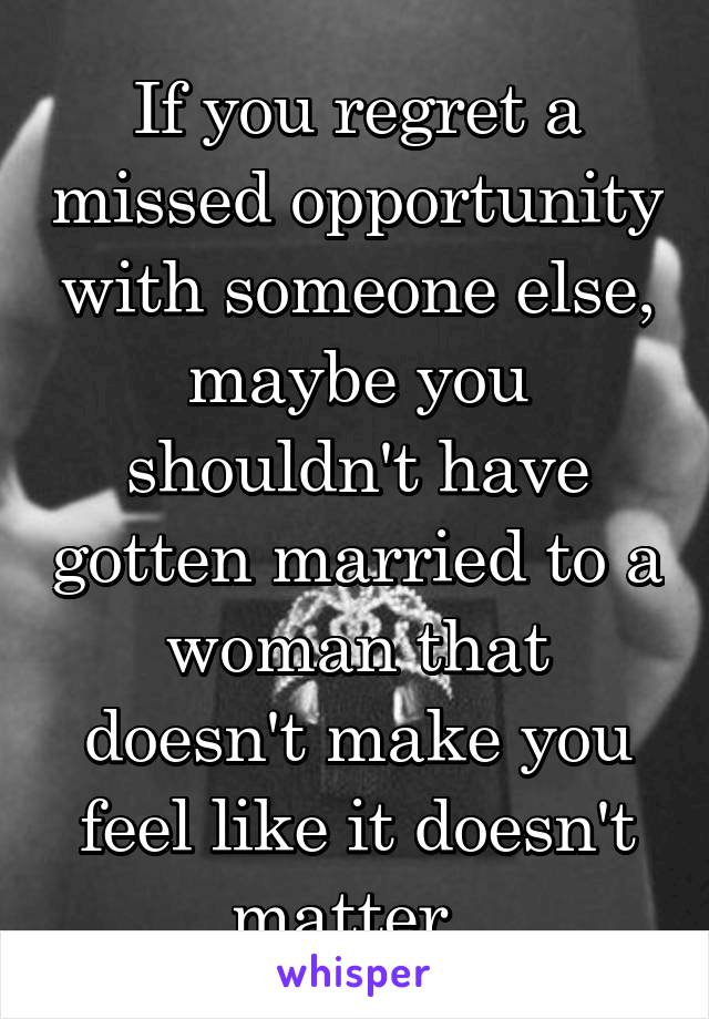 If You Regret A Missed Opportunity With Someone Else Maybe You