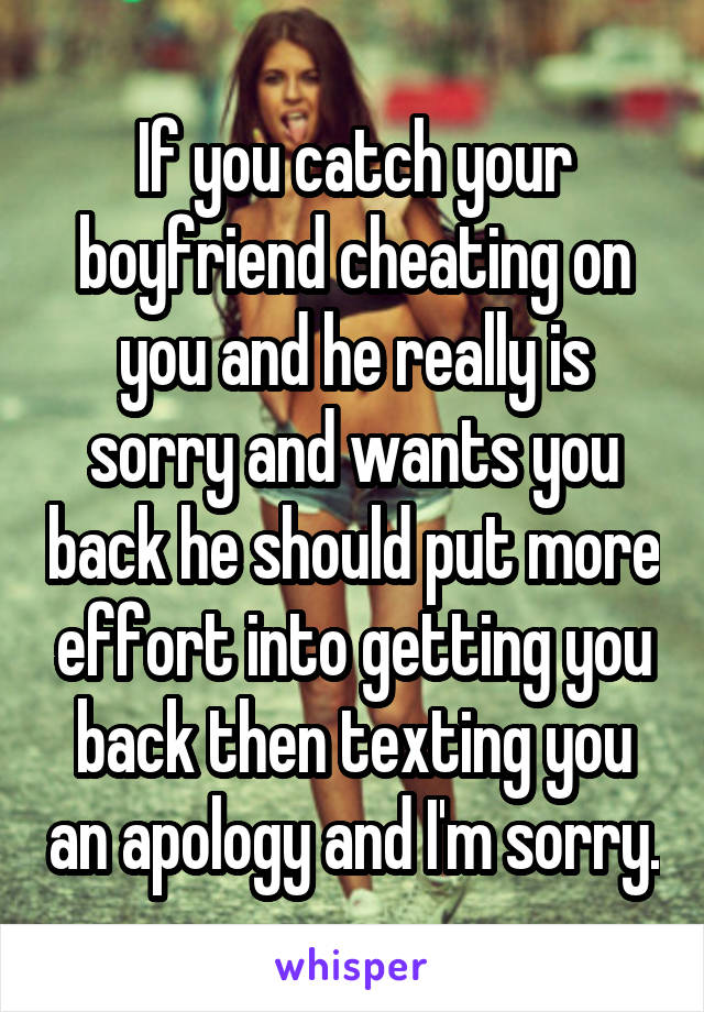 If you catch your boyfriend cheating on you and he really is sorry
