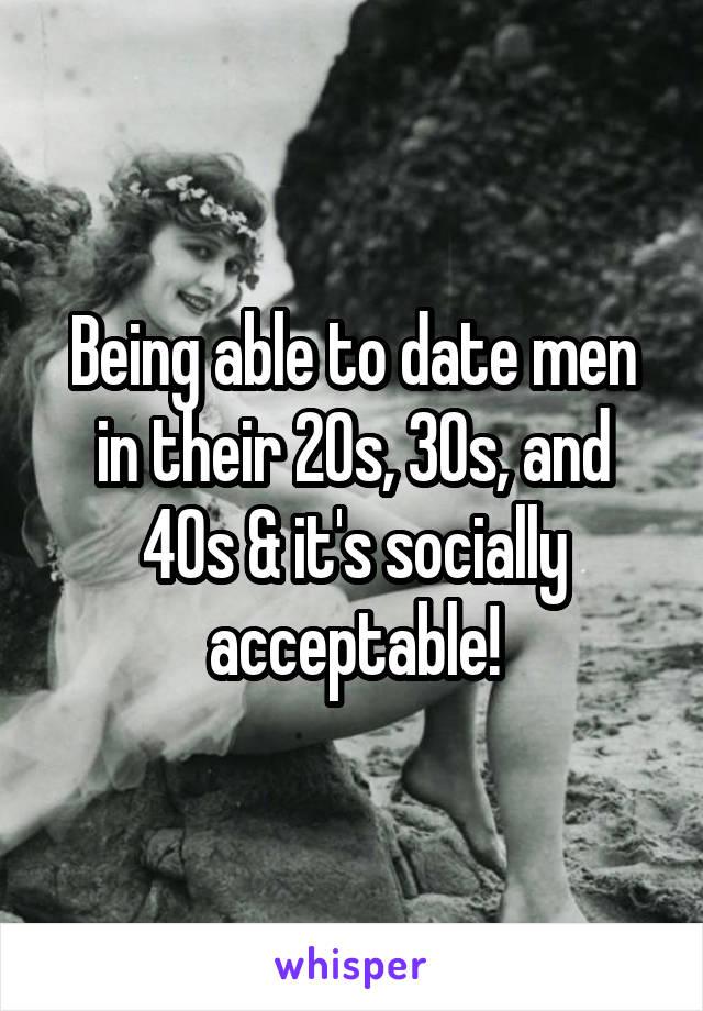 Being able to date men in their 20s, 30s, and 40s & it's socially acceptable!