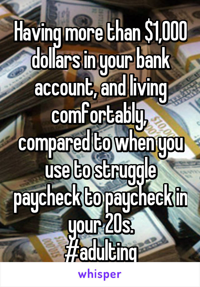 Having more than $1,000 dollars in your bank account, and living comfortably,  compared to when you use to struggle paycheck to paycheck in your 20s. #adulting