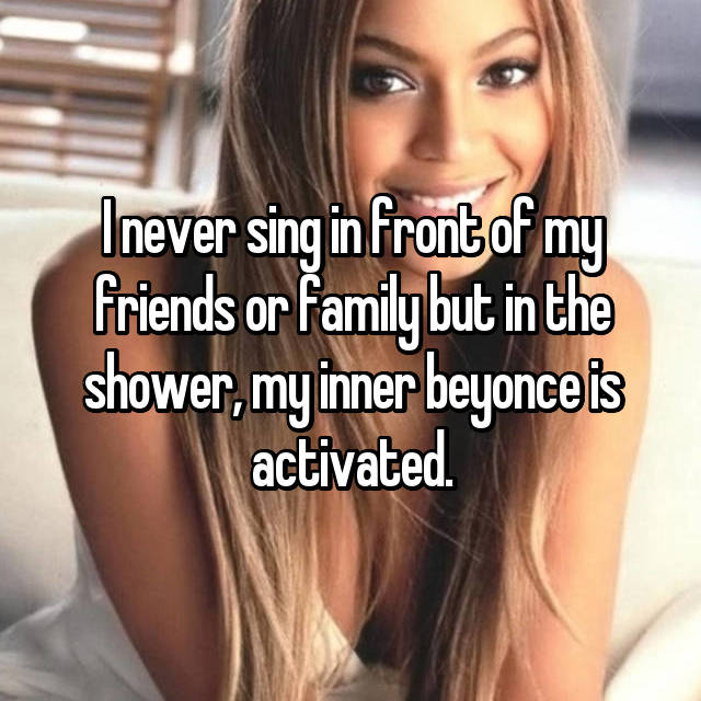 I never sing in front of my friends or family but in the shower, my inner beyonce is activated.