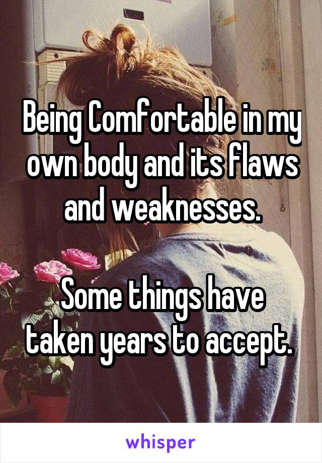Being Comfortable in my own body and its flaws and weaknesses.  Some things have taken years to accept.