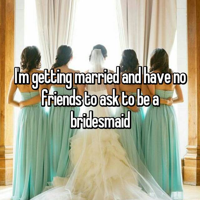 I'm getting married and have no friends to ask to be a bridesmaid
