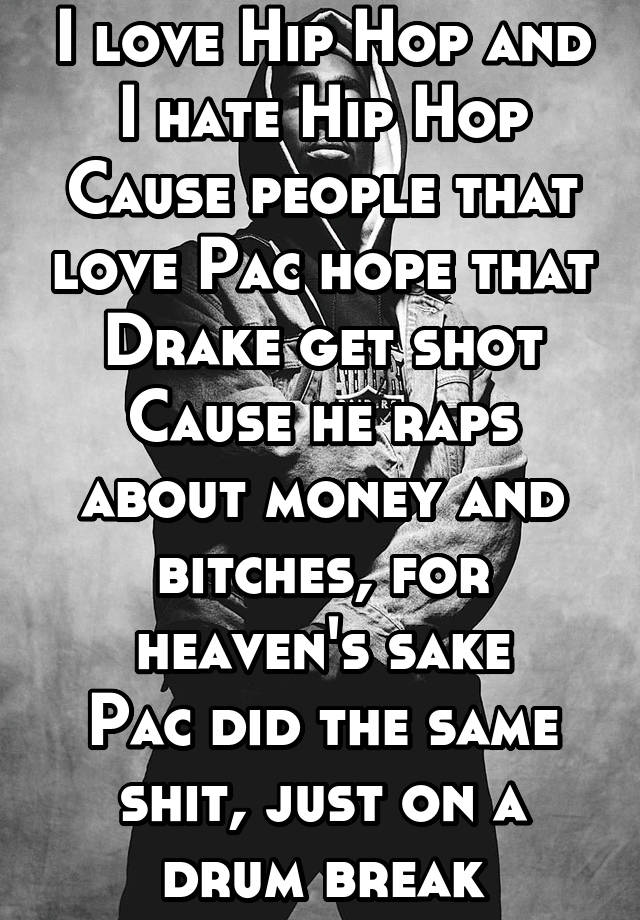 I love Hip Hop and I hate Hip Hop Cause people that love Pac