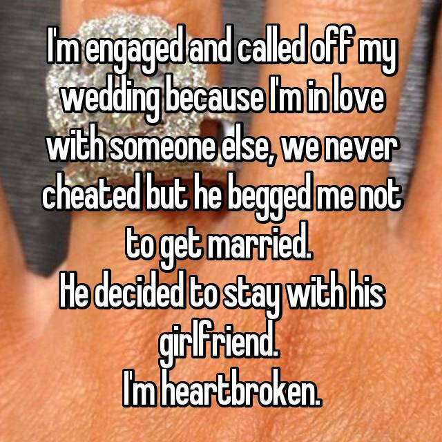 I'm engaged and called off my wedding because I'm in love with someone else, we never cheated but he begged me not to get married.  He decided to stay with his girlfriend.  I'm heartbroken.