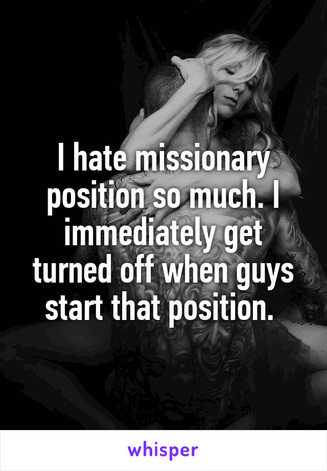I hate missionary position so much. I immediately get turned off when guys start that position.