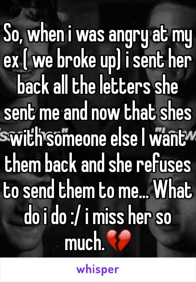So, when i was angry at my ex ( we broke up) i sent her back all