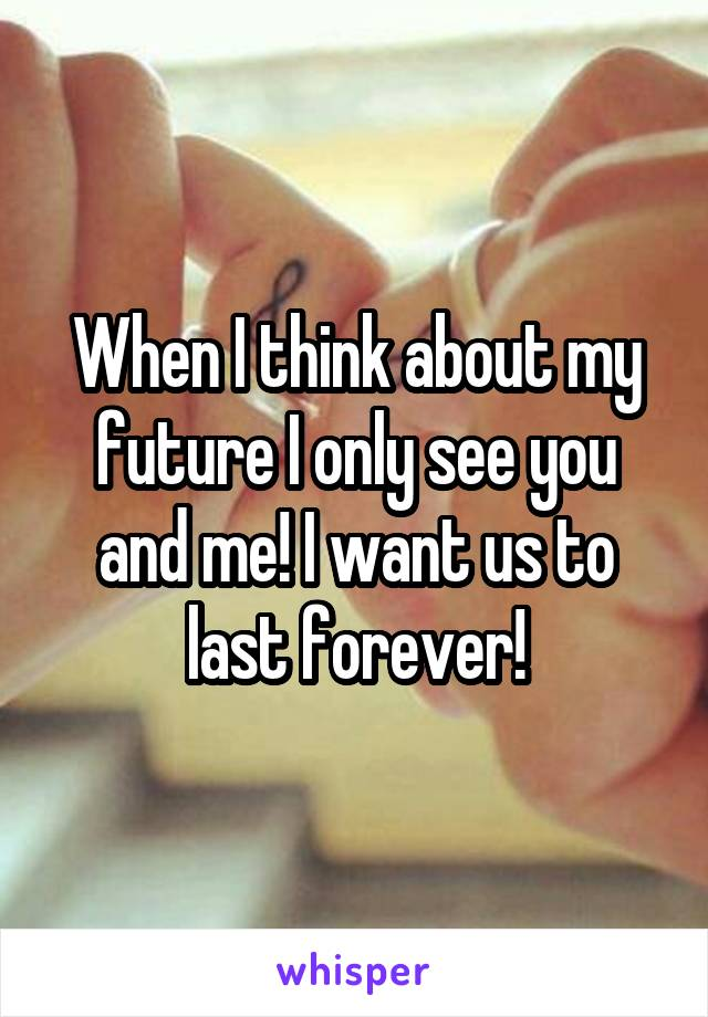 When I think about my future I only see you and me! I want us to