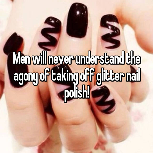 Men will never understand the agony of taking off glitter nail polish! 😡