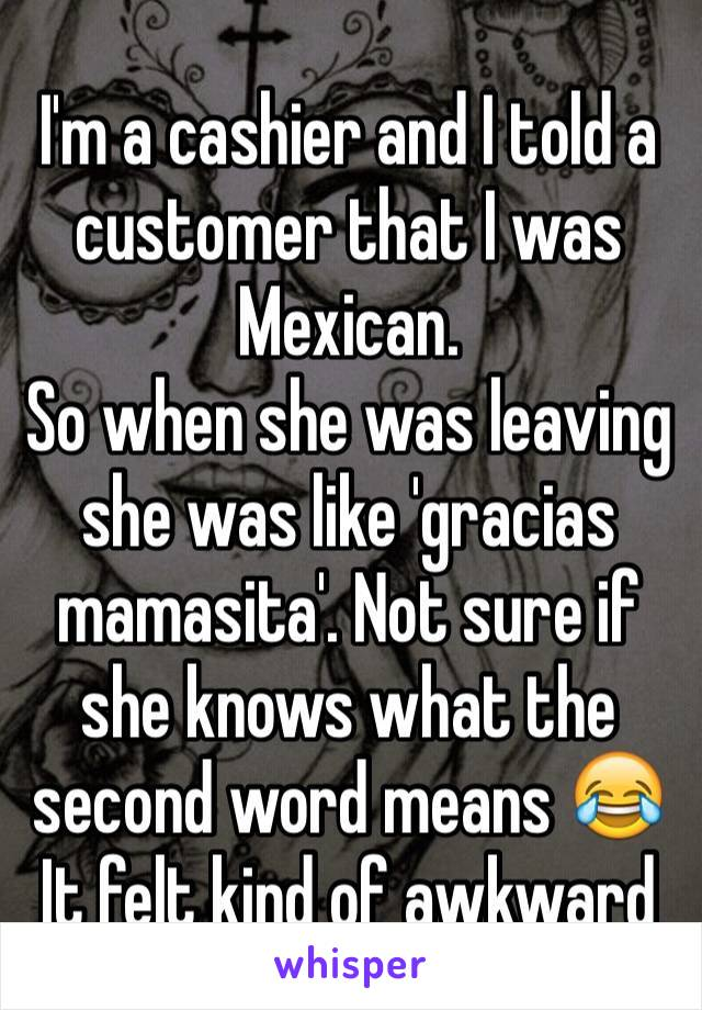 I'm a cashier and I told a customer that I was Mexican. So when she was leaving she was like 'gracias mamasita'. Not sure if she knows what the second word means 😂 It felt kind of awkward
