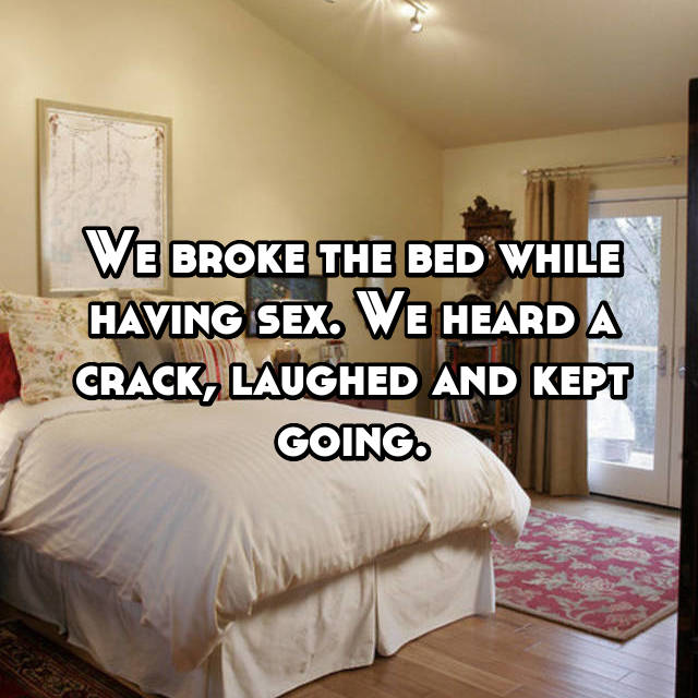We broke the bed while having sex. We heard a crack, laughed and kept going.