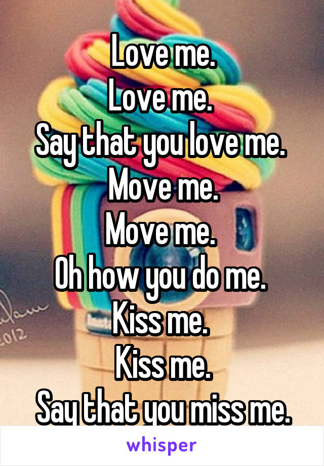 Kiss me kiss me say that you love me
